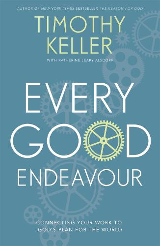Every Good Endeavour: Connecting Your Work to God's Plan for the World (Paperback)