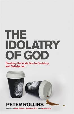 The Idolatry of God: Breaking the Addiction to Certainty and Satisfaction (Paperback)