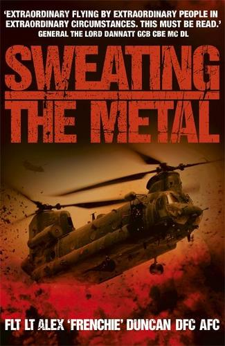 Sweating the Metal: Flying under Fire. A Chinook Pilot's Blistering Account of Life, Death and Dust in Afghanistan (Paperback)