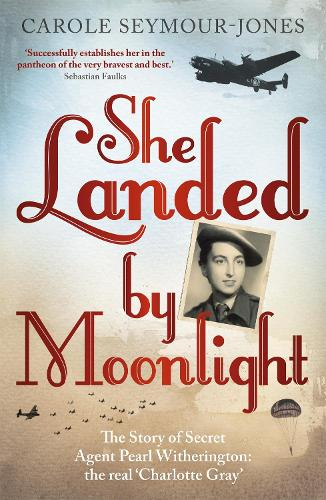 She Landed By Moonlight: The Story of Secret Agent Pearl Witherington: the 'real Charlotte Gray' (Paperback)
