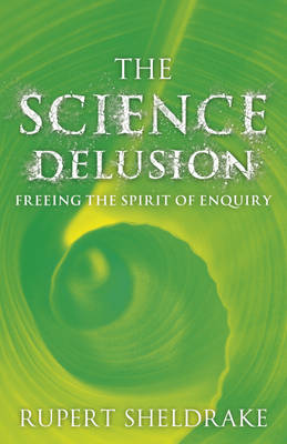 The Science Delusion: Feeling the Spirit of Enquiry (Hardback)