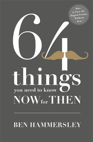 64 Things You Need to Know Now For Then: How to Face the Digital Future Without Fear (Hardback)
