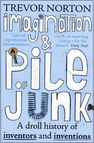Imagination and a Pile of Junk: A Droll History of Inventors and Inventions (Paperback)