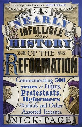 A Nearly Infallible History of the Reformation: Commemorating 500 years of Popes, Protestants, Reformers, Radicals and Other Assorted Irritants (Hardback)