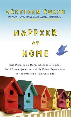 Happier at Home: Kiss More, Jump More, Abandon a Project, Read Samuel Johnson, and My Other Experiments in the Practice of Everyday Life (Hardback)