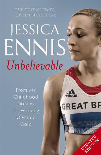 Jessica Ennis: Unbelievable - From My Childhood Dreams To Winning Olympic Gold: The life story of Team GB's Olympic Golden Girl (Paperback)