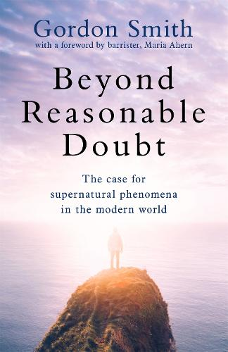 Beyond Reasonable Doubt: The case for supernatural phenomena in the modern world, with a foreword by Maria Ahern, a leading barrister (Hardback)