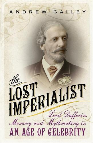 The Lost Imperialist: Lord Dufferin, Memory and Mythmaking in an Age of Celebrity (Paperback)