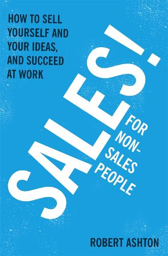 Sales for Non-Salespeople: How to sell yourself and your ideas, and succeed at work (Paperback)
