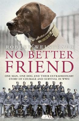 No Better Friend: One Man, One Dog, and Their Incredible Story of Courage and Survival in World War II (Hardback)