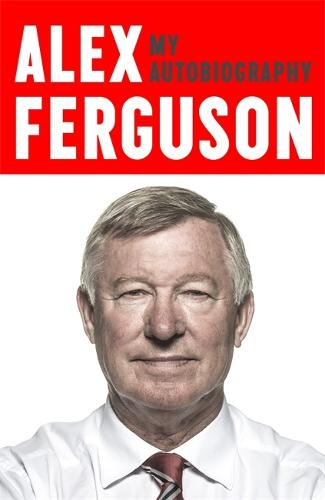 ALEX FERGUSON My Autobiography: The life story of Manchester United's iconic manager (Paperback)