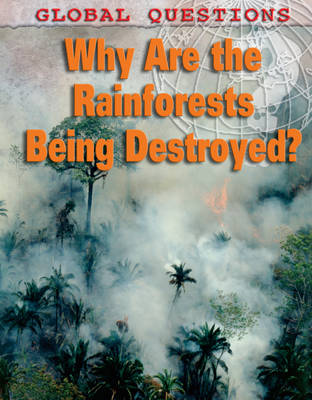 Why Are the Rainforests Being Destroyed? - Global Questions 11 (Hardback)