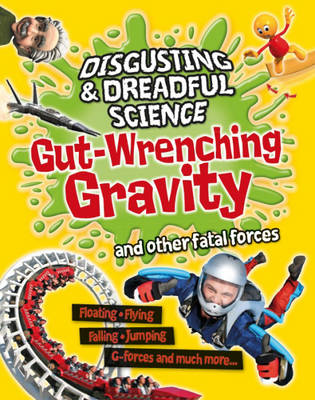 Gut-wrenching Gravity and Other Fatal Forces - Disgusting and Dreadful Science (Hardback)
