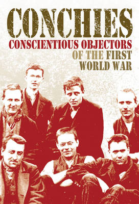 Conchies: Conscientious Objectors of the First World War (Hardback)