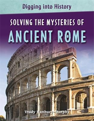 Digging into History: Solving The Mysteries of Ancient Rome - Digging into History (Paperback)