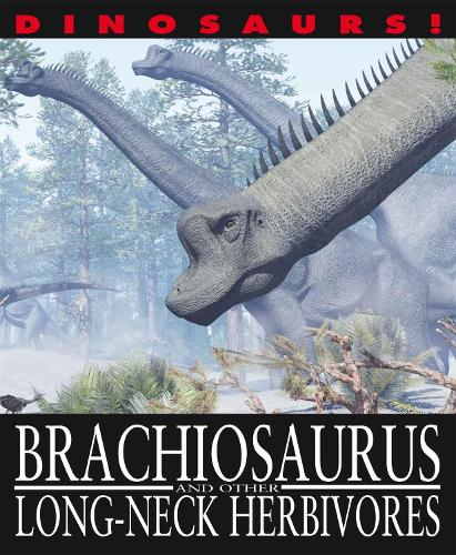 Dinosaurs!: Brachiosaurus and other Long-Necked Herbivores - Dinosaurs! (Paperback)
