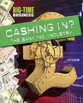 Big-Time Business: Cashing In?: The Banking Industry - Big-Time Business (Hardback)
