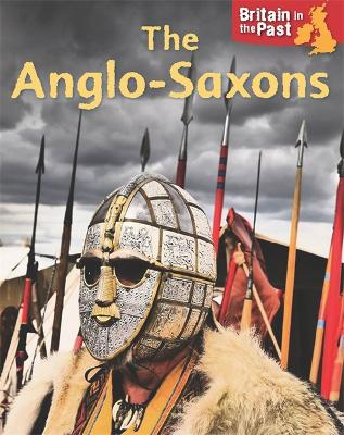 Britain in the Past: Anglo-Saxons - Britain in the Past (Hardback)