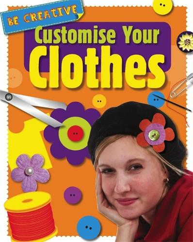Be Creative: Customise Your Clothes - Be Creative (Paperback)