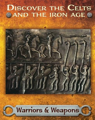 Discover the Celts and the Iron Age: Warriors and Weapons - Discover the Celts and the Iron Age (Hardback)