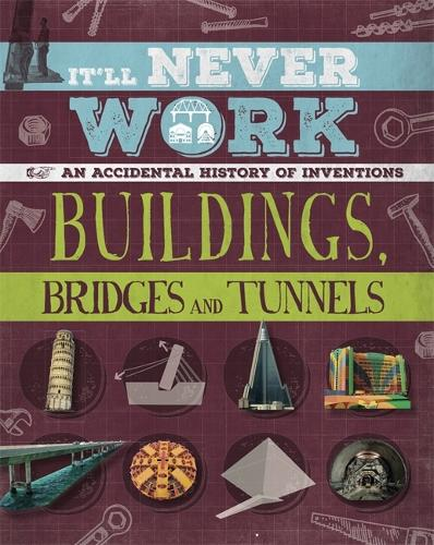 It'll Never Work: Buildings, Bridges and Tunnels: An Accidental History of Inventions - It'll Never Work (Hardback)
