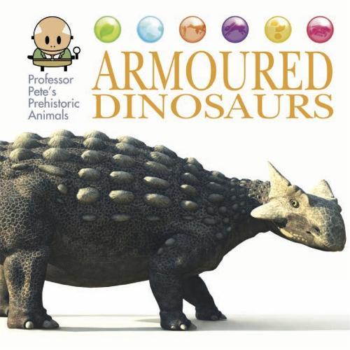 Professor Pete's Prehistoric Animals: Armoured Dinosaurs - Professor Pete's Prehistoric Animals (Hardback)