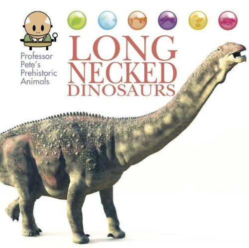 Professor Pete's Prehistoric Animals: Long-Necked Dinosaurs - Professor Pete's Prehistoric Animals (Hardback)