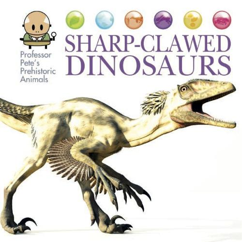 Professor Pete's Prehistoric Animals: Sharp-Clawed Dinosaurs - Professor Pete's Prehistoric Animals (Hardback)