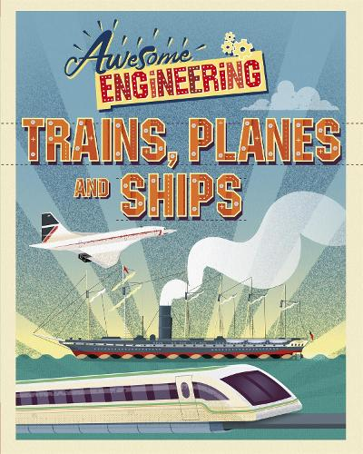 Awesome Engineering: Trains, Planes and Ships - Awesome Engineering (Hardback)