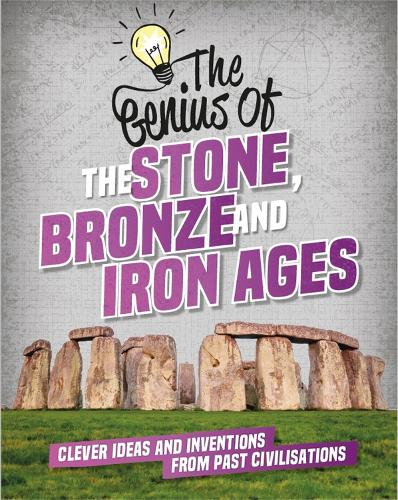 The Genius of: The Stone, Bronze and Iron Ages: Clever Ideas and Inventions from Past Civilisations - The Genius of (Hardback)