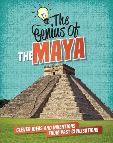 The Genius of: The Maya: Clever Ideas and Inventions from Past Civilisations - The Genius of (Hardback)