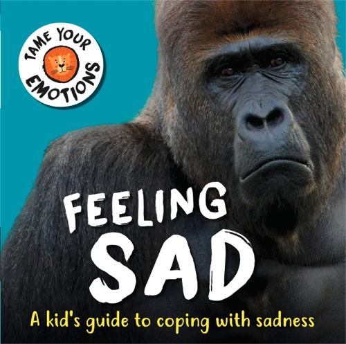 Tame Your Emotions: Feeling Sad - Tame Your Emotions (Hardback)