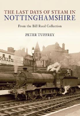 The Last Days of Steam in Nottinghamshire: From the Bill Reed Collection - The Last Days of Steam in ... (Paperback)