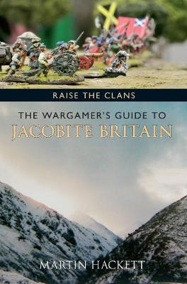 Raise the Clans: The Wargamer's Guide to the Jacobite Britain (Paperback)