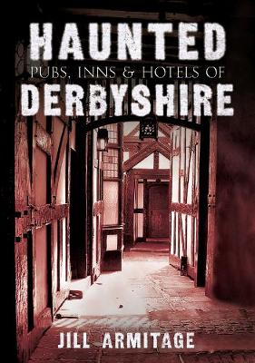 Haunted Pubs, Inns and Hotels of Derbyshire - Haunted (Paperback)