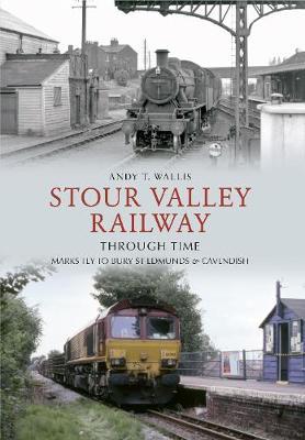 Stour Valley Railway Through Time: Marks Tey to Bury St Edmunds & Cavendish - Through Time (Paperback)
