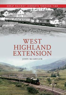 West Highland Extension Great Railway Journeys Through Time - Great Railway Journeys Through Time (Paperback)
