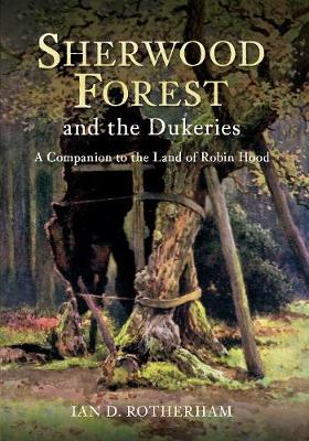 Sherwood Forest & the Dukeries: A Companion to the Land of Robin Hood (Paperback)
