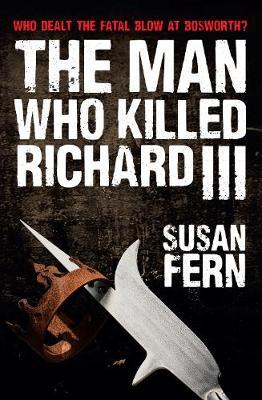The Man Who Killed Richard III: Who Dealt the Fatal Blow at Bosworth? (Hardback)