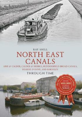 North East Canals Through Time: Aire & Calder, Calder & Hebble, Huddersfield Broad Canals, Dearne & Dove, and Barnsley - Through Time (Paperback)