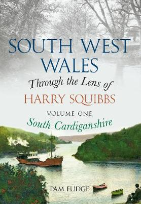 South West Wales Through the Lens of Harry Squibbs South Cardiganshire: Volume 1 - South West Wales Through the Lens of Harry Squibbs 1 (Paperback)