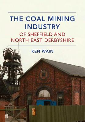 The Coal Mining Industry of Sheffield and North Derbyshire (Paperback)