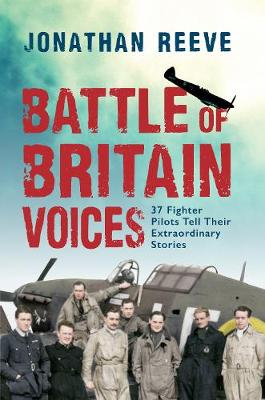 Battle of Britain Voices: 37 Fighter Pilots Tell Their Extraordinary Stories (Hardback)