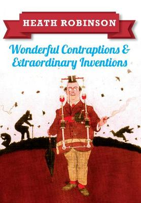 Heath Robinson: Wonderful Contraptions and Extraordinary Inventions (Paperback)