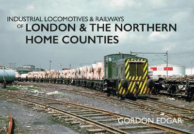 Industrial Locomotives & Railways of London & the Northern Home Counties - Industrial Locomotives & Railways of ... (Paperback)