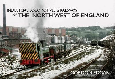 Industrial Locomotives & Railways of the North West of England - Industrial Locomotives & Railways of ... (Paperback)
