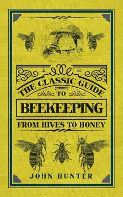 The Classic Guide to Beekeeping: From Hives to Honey - The Classic Guide to ... (Hardback)