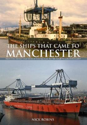 The Ships That Came to Manchester: From the Mersey and Weaver Sailing Flat to the Mighty Container Ship (Paperback)