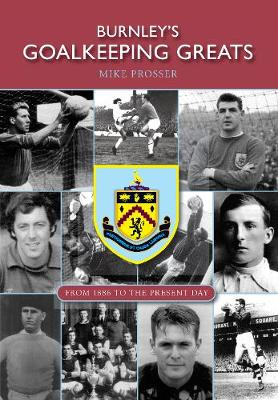 Burnley's Goalkeeping Greats: From 1886 to the present day (Paperback)