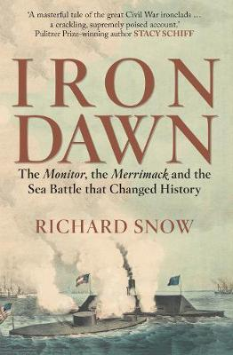 Iron Dawn: The Monitor, the Merrimack and the Sea Battle that Changed History (Hardback)